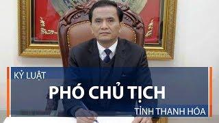 Kỷ luật phó Chủ tịch tỉnh Thanh Hóa | VTC1