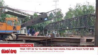 Trục vớt xe tải và nhịp giữa cầu Tân Nghĩa phải đảm bảo an toàn tuyệt đối