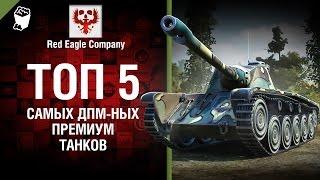 ТОП 5 Самых ДПМ-ных премиум танков -  Выпуск №70 - от Red Eagle