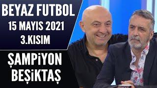Beyaz Futbol 15 Mayıs 2021 3.Kısım / Şampiyon Beşiktaş