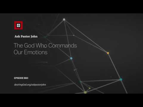 The God Who Commands Our Emotions // Ask Pastor John