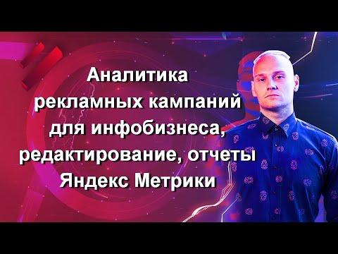 Часть 14. Аналитика рекламных кампаний для инфобизнеса, редактирование, отчеты Яндекс Метрики