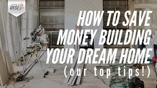 How to Save Money Building Your Dream Home 🏠 (our top tips!)