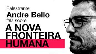 Andre Bello e a Nova Fronteira Humana