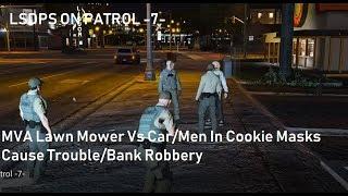 LSDPS On Patrol - 7-  MVA Lawn Mower Vs Car/Men In Cookie Masks Causes Trouble/Bank Robbery