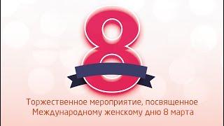 Торжественное мероприятие, посвященное Международному женскому дню 8 марта