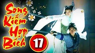Song Kiếm Hợp Bích - Tập 17 | Phim Kiếm Hiệp Hay Nhất - Phim Bộ Trung Quốc Hay - Thuyết Minh