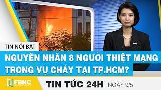 Tin tức 24h mới nhất 9/5, Nguyên nhân khiến 8 người thiệt mạng trong vụ cháy tại TP.HCM? | FBNC