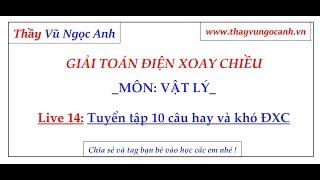 Live 14: Tuyển tập 10 bài toán hay và khó - Điện Xoay Chiều - Thầy Vũ Ngọc Anh