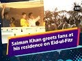 Watch: Salman Khan greets fans at his residence on Eid-ul-Fitr