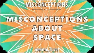 Misconceptions about Space - mental_floss on YouTube (Ep. 38)
