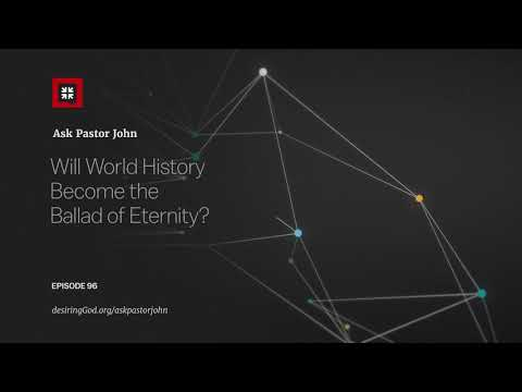 Will World History Become the Ballad of Eternity? // Ask Pastor John