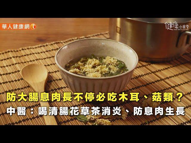 【影音版】防大腸息肉長不停必吃木耳、菇類?中醫:喝清腸花草茶消炎、防息肉生長