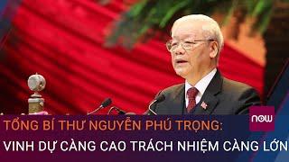 Tổng Bí thư Nguyễn Phú Trọng: Vinh dự càng cao trách nhiệm càng lớn   VTC Now