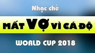 Nhạc chế World Cup 2018 | Mất Vợ Vì Cá Độ | Hay và ý nghĩa
