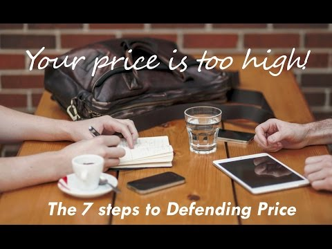 Your Price Is Too High - 7 Steps to Defending Price