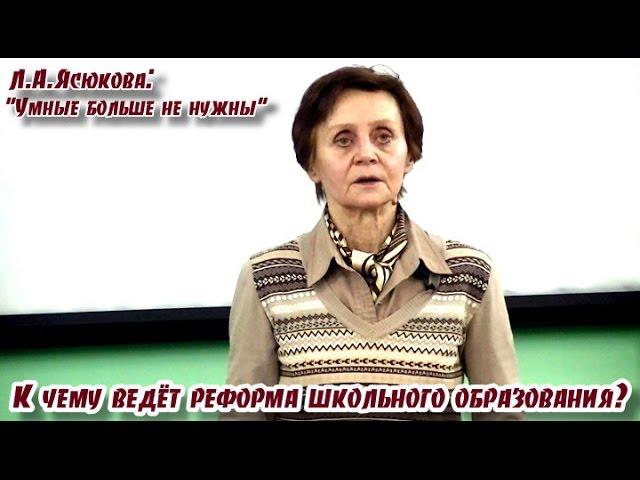 Л.А. Ясюкова: Умные больше не нужны. К чему ведёт реформа школьного образования?