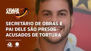 Secretário de obras e pai dele são presos acusados de tortura
