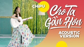Chi Pu | CHO TA GẦN HƠN (I'm In Love) - Acoustic Ver. M/V (치푸)