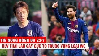 TIN NÓNG BÓNG ĐÁ 23/7   HLV Thái Lan tuyên bố chỉ cần vài ngày là đè bẹp ĐTVN - Đệ tử Messi đến HAGL