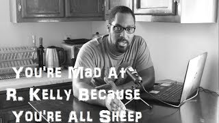 You're Mad At R. Kelly Because You're All Sheep   Na Fa'Real