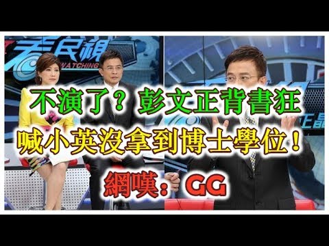 不演了?彭文正背書狂喊小英沒拿到博士學位!網嘆:GG - 最新新闻 – 2019.09.12
