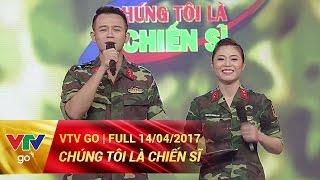 CHÚNG TÔI LÀ CHIẾN SĨ | FULL | 14/04/2017 | VTV GO