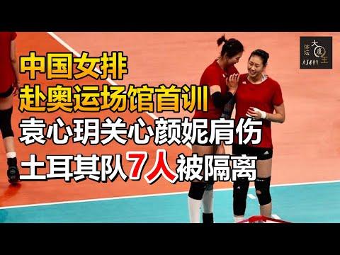中国女排赴奥运场馆首训,袁心玥关心颜妮肩伤,土耳其一半队员被隔离