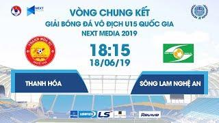 THANH HÓA - SÔNG LAM NGHỆ AN | VCK U15 QUỐC GIA - NEXT MEDIA 2019  | NEXT SPORTS