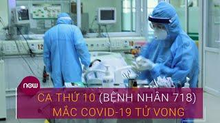 Ca thứ 10 (Bệnh nhân 718) mắc Covid-19 tử vong | VTC Now