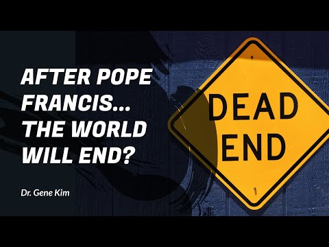 After Pope Francis...THE WORLD WILL END? | Dr. Gene Kim
