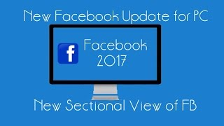 Facebook Update For PC & Android 2017 | New Sectional View | FB latest