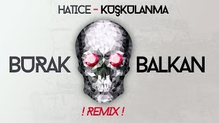 Hatice - Kuşkulanma ( Burak Balkan Club Remix ) #Bomba