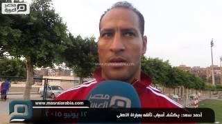 مصر العربية | أحمد سعد: يكشف أسباب تألقه بمباراة الاهلى     -