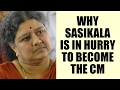 Sasikala is in hurry to become the CM of Tamil Nadu: Here ..