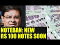Noteban : New Rs 100 notes to be launched soon by RBI..