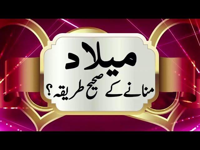MILAD MANANY KA SAHIH TARIQA میلاد منانے کا طریقہ