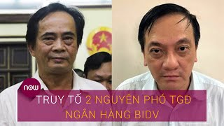 Vụ án ông Trần Bắc Hà: Truy tố 2 nguyên Phó Tổng Giám đốc Ngân hàng BIDV | VTC Now