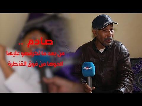 صادم و بالفيديو .. أب يحكي تفاصيل الإعتداء على ابنته ورميها من فوق القنطرة بضواحي المحمدية