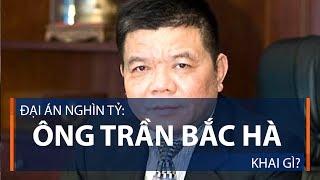 Đại án nghìn tỷ: Ông Trần Bắc Hà khai gì? | VTC1
