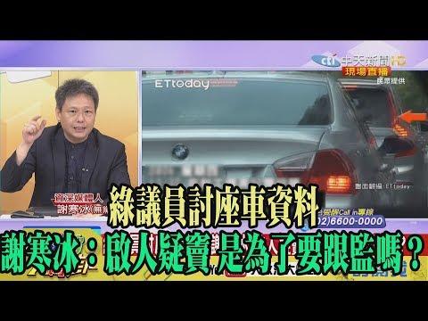 【精彩】綠議員討座車資料 謝寒冰:啟人疑竇 是為了要跟監嗎?