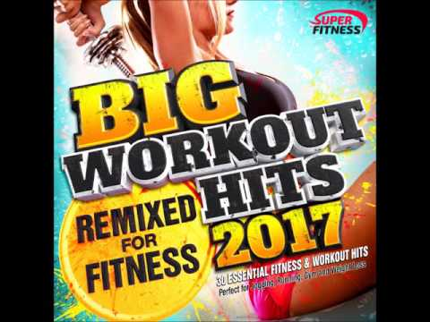 Big Workout Hits 2017 - Remixed for Fitness