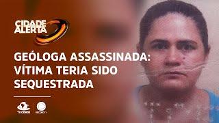 Geóloga assassinada: Vítima teria sido sequestrada