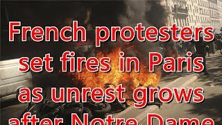 French protesters set fires in Paris as unrest grows after Notre Dame ...
