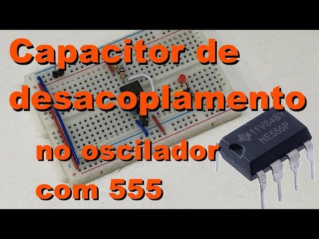 CAPACITOR DE DESACOPLAMENTO NO OSCILADOR COM 555 | Conheça Eletrônica! #070