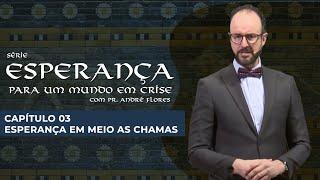 08/05/21 - ESPERANÇA EM MEIO AS CHAMAS | Pr. André Flores