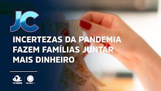 Incertezas da pandemia fazem famílias juntar mais dinheiro