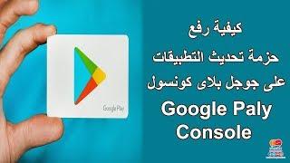كيفية رفع حزمة تحديث التطبيقات على جوجل بلاى كونس ...