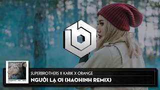 Người Lạ Ơi ( Haohinh Remix ) - Superbrothers x Karik x Orange
