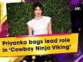 Priyanka bags lead role in 'Cowboy Ninja Viking'